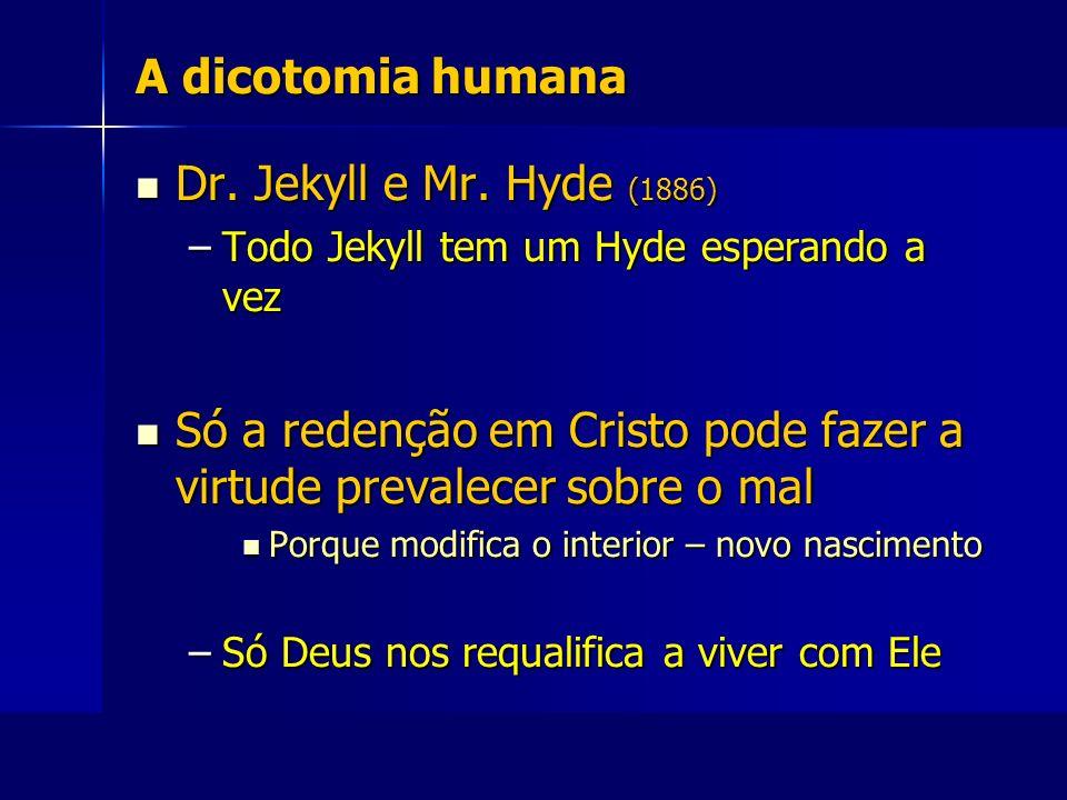 A dicotomia humana Dr. Jekyll e Mr. Hyde (1886) Dr. Jekyll e Mr. Hyde (1886) –Todo Jekyll tem um Hyde esperando a vez Só a redenção em Cristo pode faz