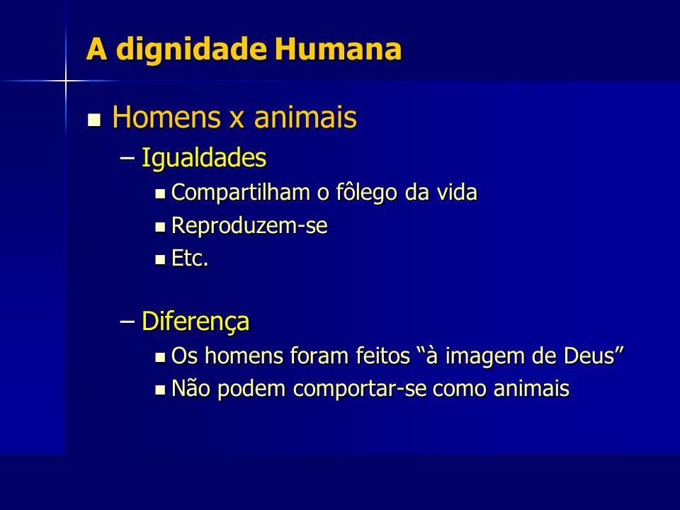 A dignidade Humana Homens x animais Homens x animais –Igualdades Compartilham o fôlego da vida Compartilham o fôlego da vida Reproduzem-se Reproduzem-