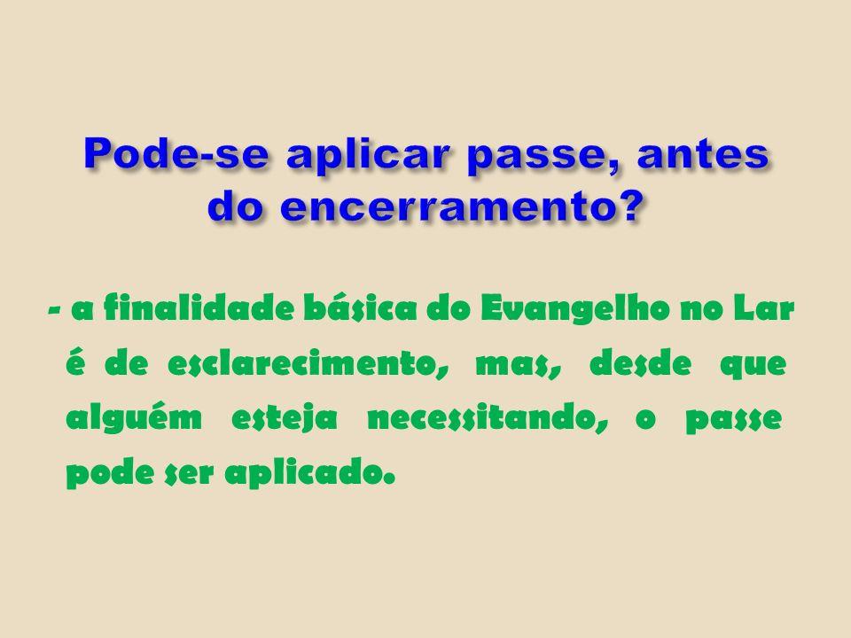 - a finalidade básica do Evangelho no Lar é de esclarecimento, mas, desde que alguém esteja necessitando, o passe pode ser aplicado.