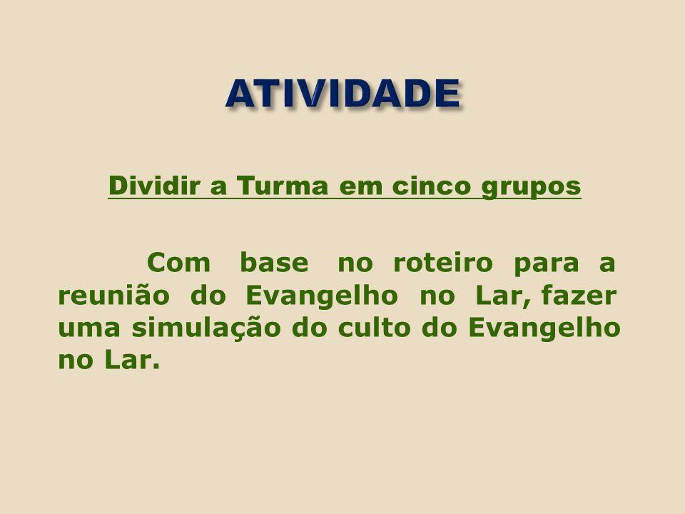 Dividir a Turma em cinco grupos Com base no roteiro para a reunião do Evangelho no Lar, fazer uma simulação do culto do Evangelho no Lar.