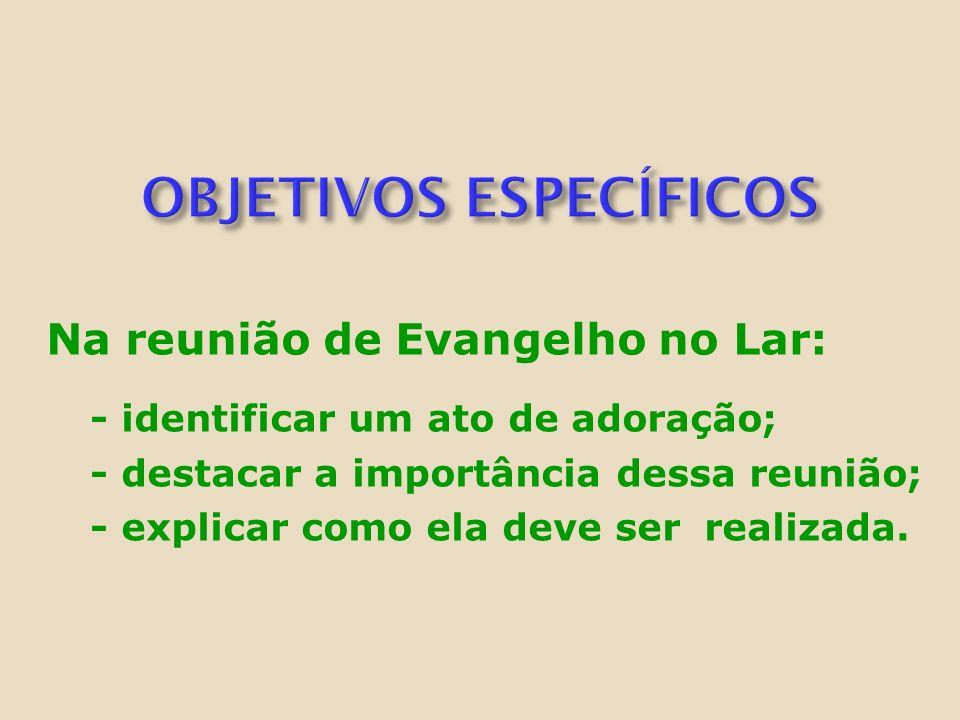 Na reunião de Evangelho no Lar: - identificar um ato de adoração; - destacar a importância dessa reunião; - explicar como ela deve ser realizada.