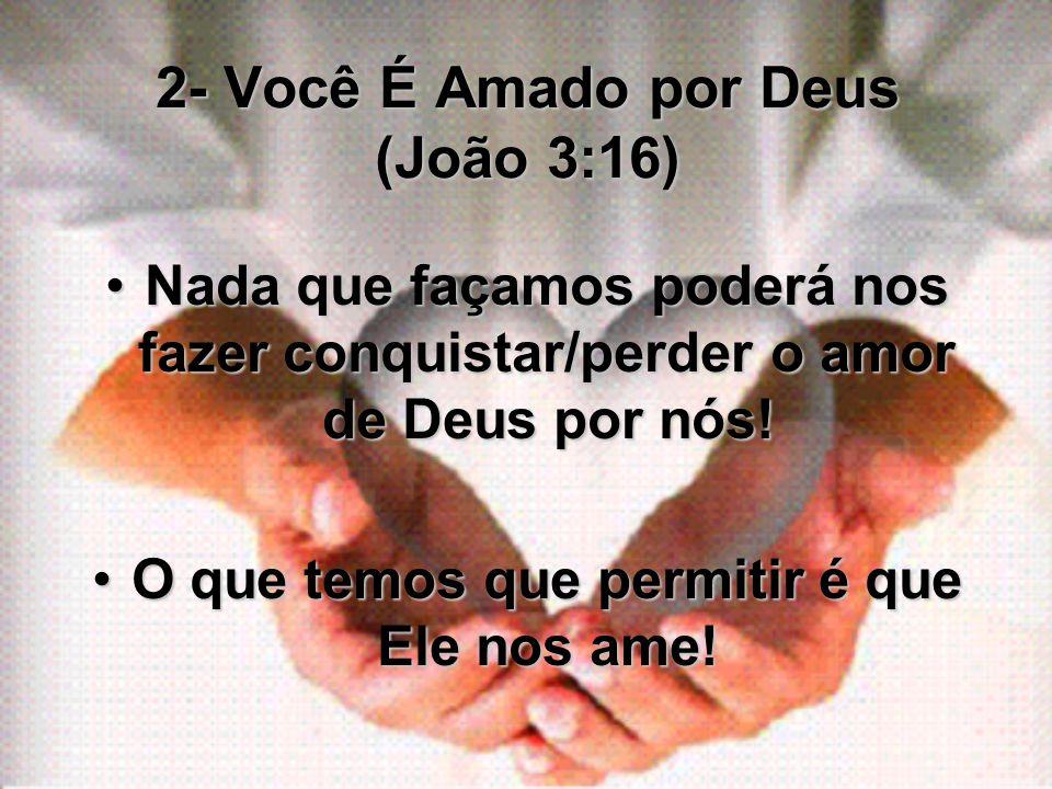 2- Você É Amado por Deus (João 3:16) Nada que façamos poderá nos fazer conquistar/perder o amor de Deus por nós!Nada que façamos poderá nos fazer conq