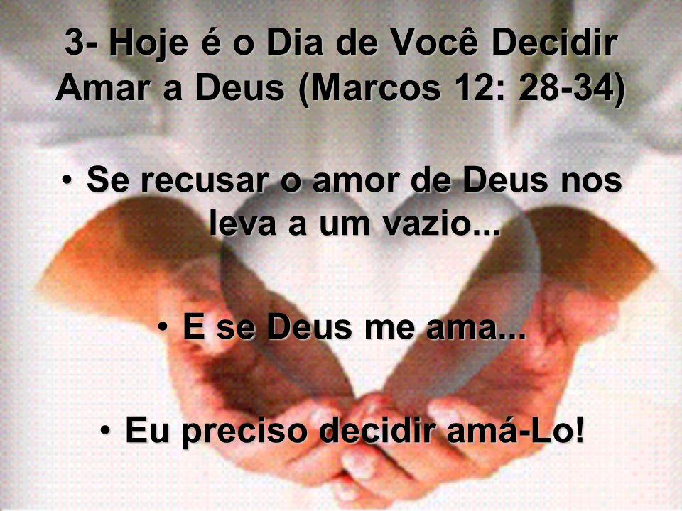 3- Hoje é o Dia de Você Decidir Amar a Deus (Marcos 12: 28-34) Se recusar o amor de Deus nos leva a um vazio...Se recusar o amor de Deus nos leva a um