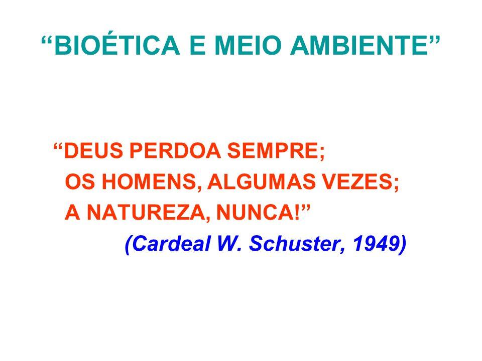 BIOÉTICA E MEIO AMBIENTE DEUS PERDOA SEMPRE; OS HOMENS, ALGUMAS VEZES; A NATUREZA, NUNCA! (Cardeal W. Schuster, 1949)
