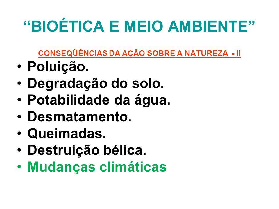 BIOÉTICA E MEIO AMBIENTE CONSEQÜÊNCIAS DA AÇÃO SOBRE A NATUREZA - II Poluição. Degradação do solo. Potabilidade da água. Desmatamento. Queimadas. Dest