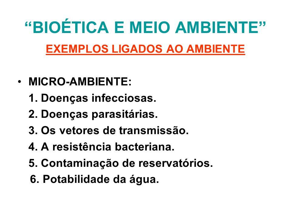 BIOÉTICA E MEIO AMBIENTE EXEMPLOS LIGADOS AO AMBIENTE MICRO-AMBIENTE: 1. Doenças infecciosas. 2. Doenças parasitárias. 3. Os vetores de transmissão. 4