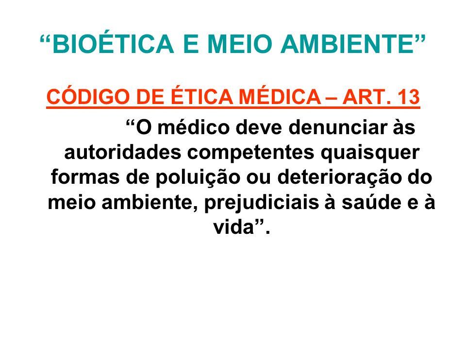 BIOÉTICA E MEIO AMBIENTE CÓDIGO DE ÉTICA MÉDICA – ART. 13 O médico deve denunciar às autoridades competentes quaisquer formas de poluição ou deteriora