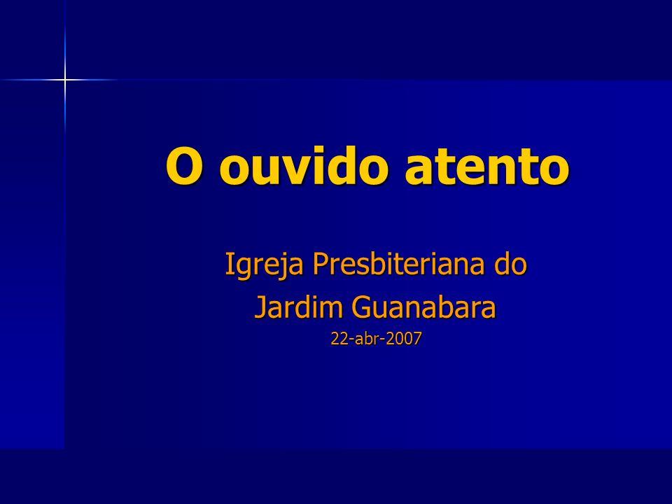 O ouvido atento O ouvido atento Igreja Presbiteriana do Jardim Guanabara 22-abr-2007