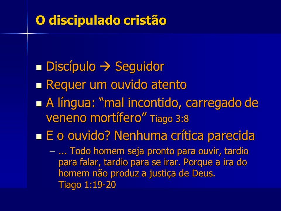 O discipulado cristão Discípulo Seguidor Discípulo Seguidor Requer um ouvido atento Requer um ouvido atento A língua: mal incontido, carregado de vene