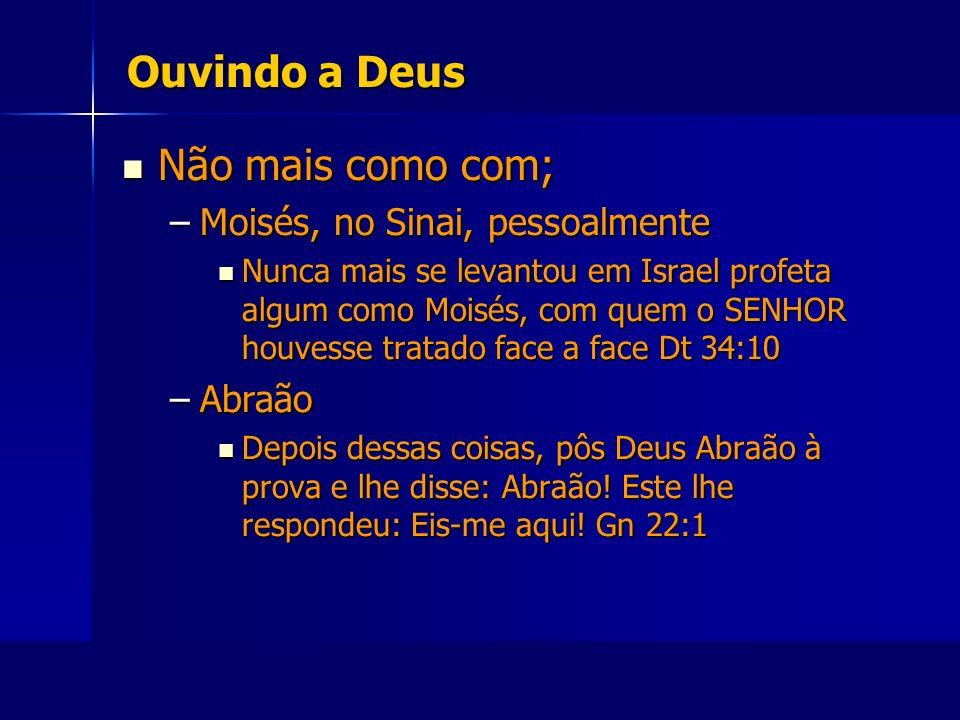 Ouvindo a Deus Não mais como com; Não mais como com; –Moisés, no Sinai, pessoalmente Nunca mais se levantou em Israel profeta algum como Moisés, com q