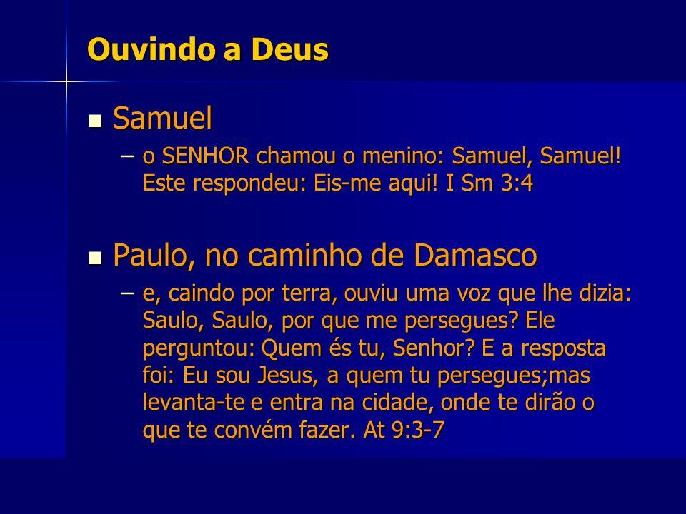Ouvindo a Deus Samuel Samuel –o SENHOR chamou o menino: Samuel, Samuel! Este respondeu: Eis-me aqui! I Sm 3:4 Paulo, no caminho de Damasco Paulo, no c