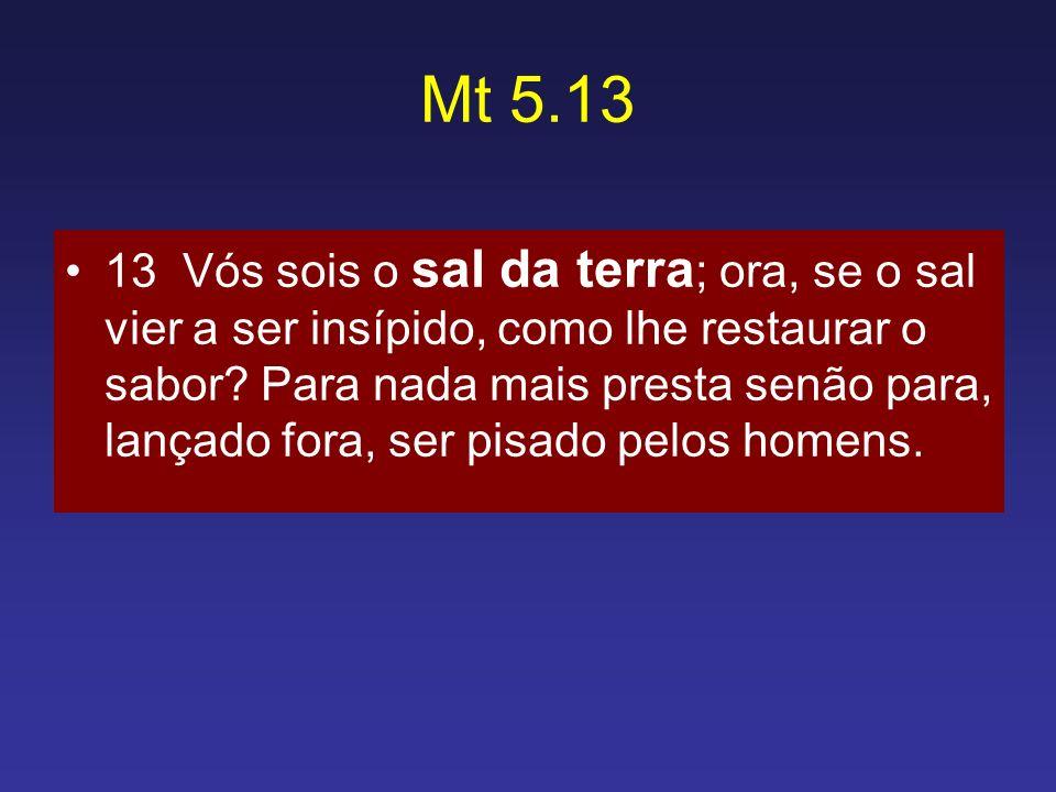 Mt 5.13 13 Vós sois o sal da terra ; ora, se o sal vier a ser insípido, como lhe restaurar o sabor? Para nada mais presta senão para, lançado fora, se
