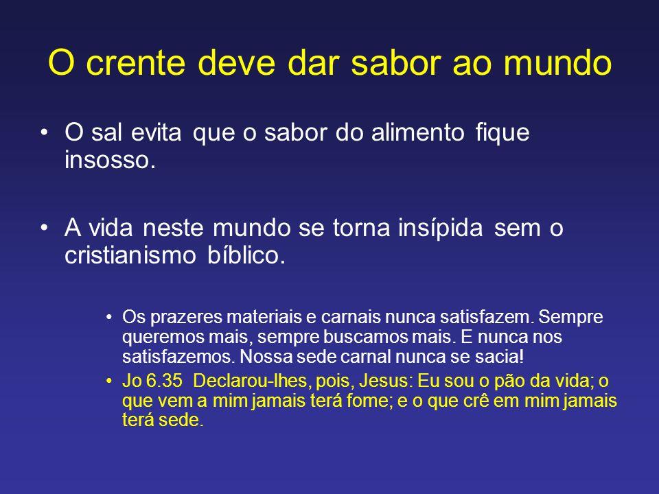 O crente deve dar sabor ao mundo O sal evita que o sabor do alimento fique insosso. A vida neste mundo se torna insípida sem o cristianismo bíblico. O