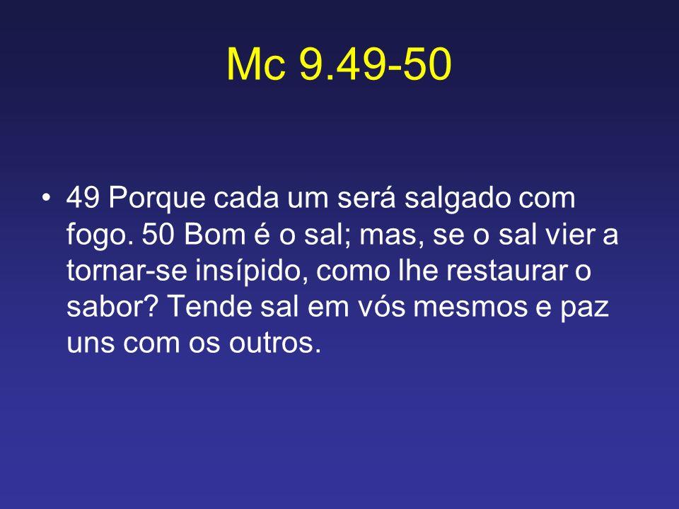 Mc 9.49-50 49 Porque cada um será salgado com fogo. 50 Bom é o sal; mas, se o sal vier a tornar-se insípido, como lhe restaurar o sabor? Tende sal em