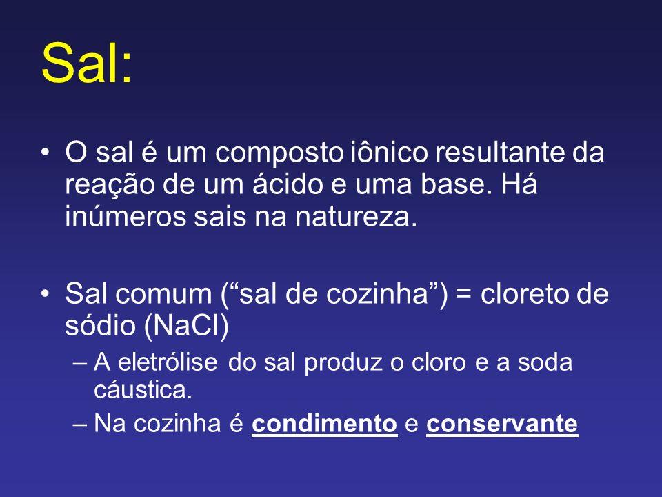 Sal: O sal é um composto iônico resultante da reação de um ácido e uma base. Há inúmeros sais na natureza. Sal comum (sal de cozinha) = cloreto de sód