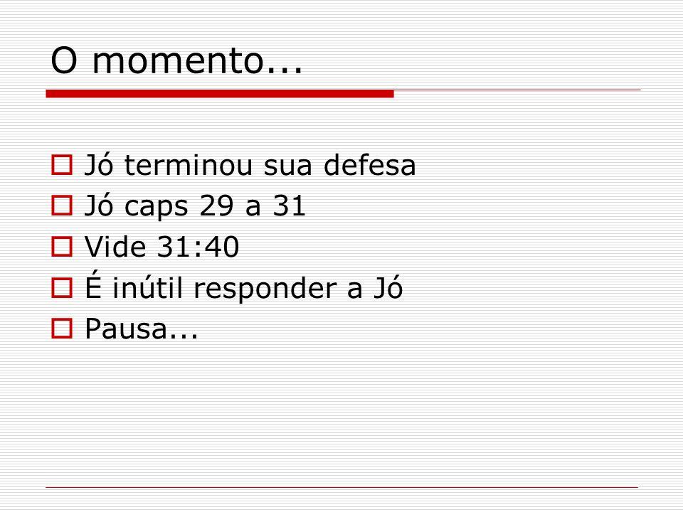 O momento... Jó terminou sua defesa Jó caps 29 a 31 Vide 31:40 É inútil responder a Jó Pausa...