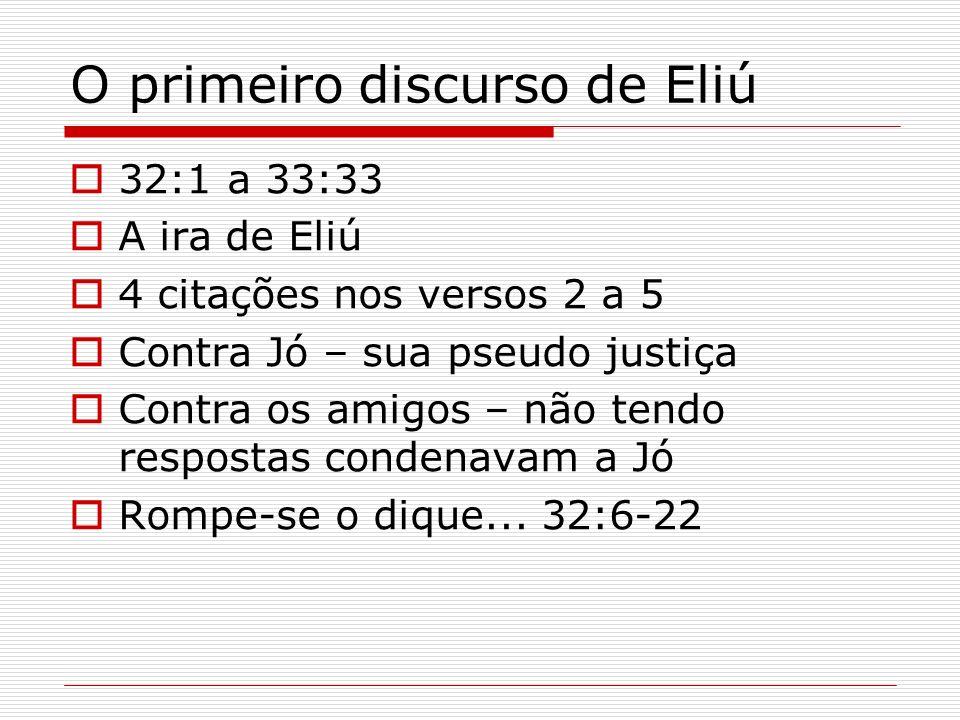 O primeiro discurso de Eliú 32:1 a 33:33 A ira de Eliú 4 citações nos versos 2 a 5 Contra Jó – sua pseudo justiça Contra os amigos – não tendo respost