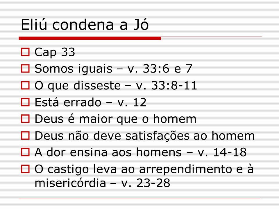 Eliú condena a Jó Cap 33 Somos iguais – v. 33:6 e 7 O que disseste – v. 33:8-11 Está errado – v. 12 Deus é maior que o homem Deus não deve satisfações