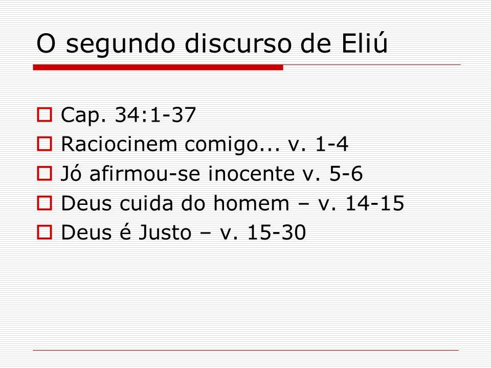 O segundo discurso de Eliú Cap. 34:1-37 Raciocinem comigo... v. 1-4 Jó afirmou-se inocente v. 5-6 Deus cuida do homem – v. 14-15 Deus é Justo – v. 15-