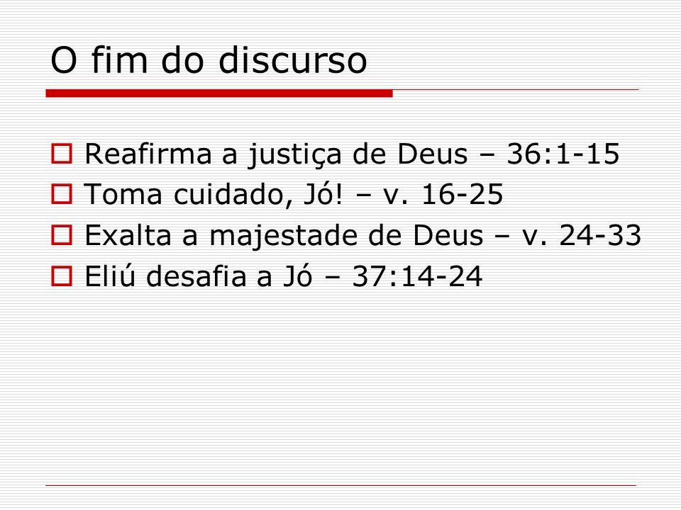 O fim do discurso Reafirma a justiça de Deus – 36:1-15 Toma cuidado, Jó! – v. 16-25 Exalta a majestade de Deus – v. 24-33 Eliú desafia a Jó – 37:14-24