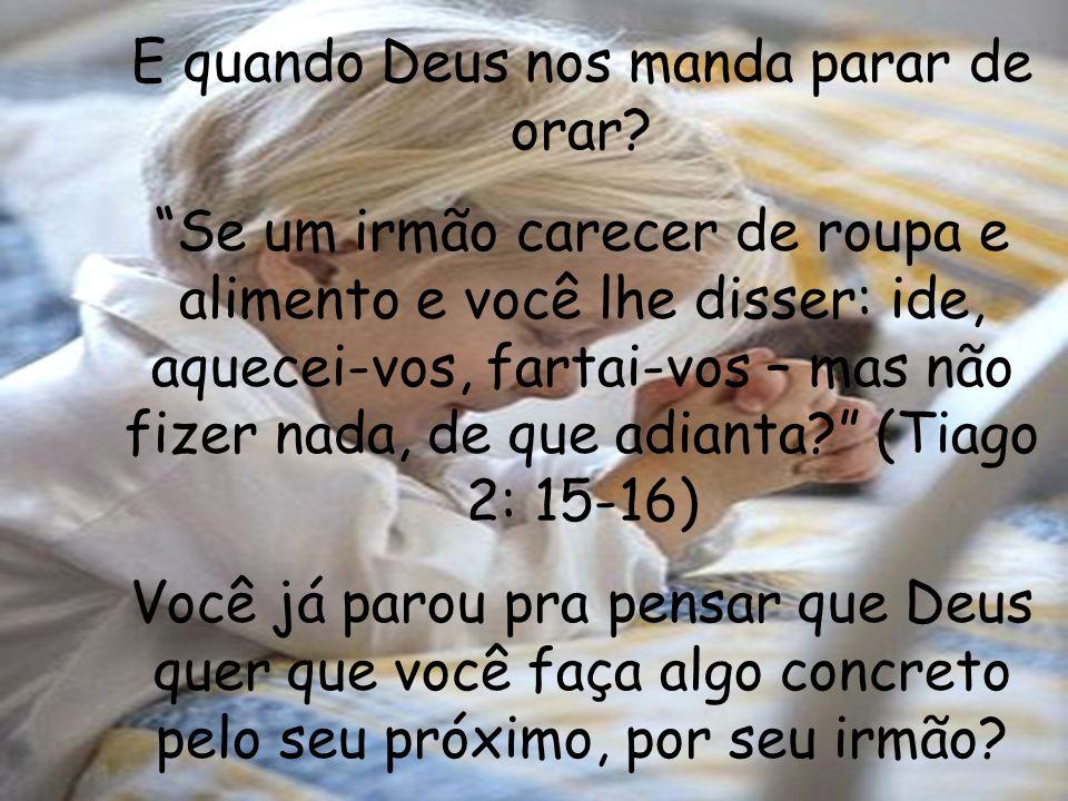 E quando Deus nos manda parar de orar? Se um irmão carecer de roupa e alimento e você lhe disser: ide, aquecei-vos, fartai-vos – mas não fizer nada, d