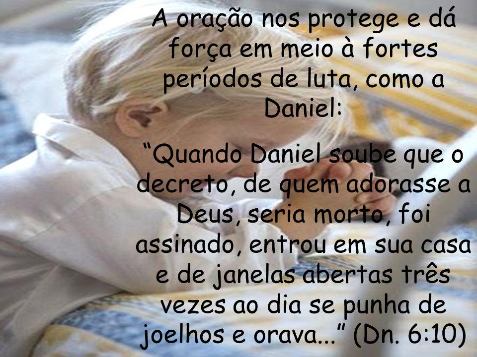 A oração nos protege e dá força em meio à fortes períodos de luta, como a Daniel: Quando Daniel soube que o decreto, de quem adorasse a Deus, seria mo