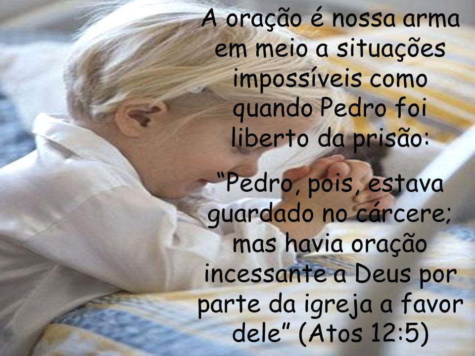 A oração é nossa arma em meio a situações impossíveis como quando Pedro foi liberto da prisão: Pedro, pois, estava guardado no cárcere; mas havia oraç