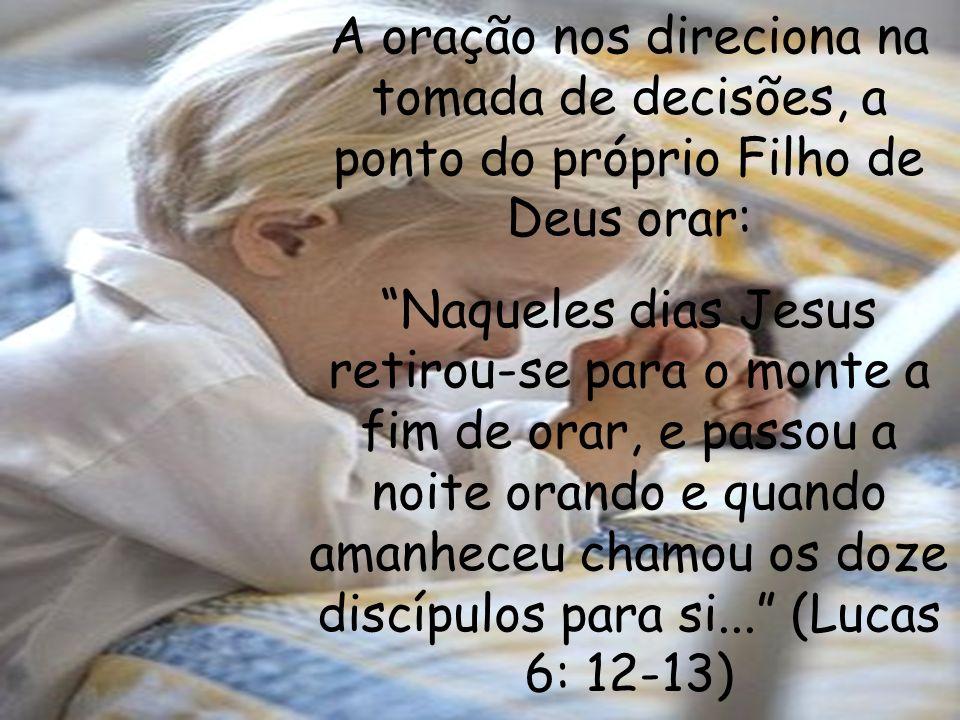 A oração nos direciona na tomada de decisões, a ponto do próprio Filho de Deus orar: Naqueles dias Jesus retirou-se para o monte a fim de orar, e pass