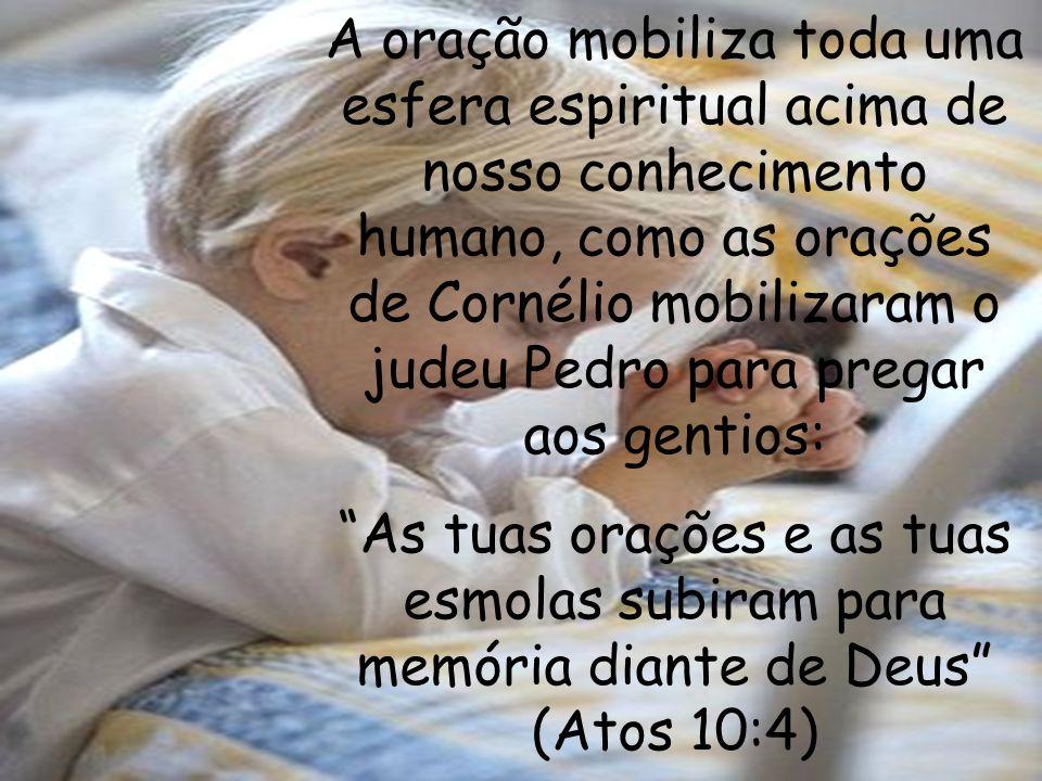 A oração mobiliza toda uma esfera espiritual acima de nosso conhecimento humano, como as orações de Cornélio mobilizaram o judeu Pedro para pregar aos