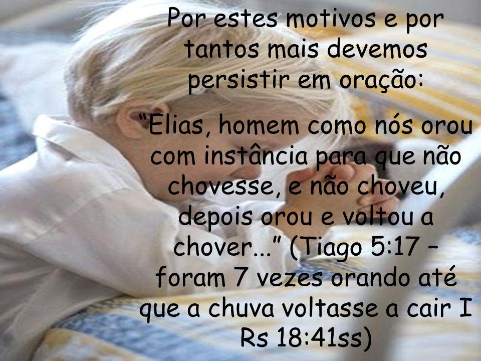 Por estes motivos e por tantos mais devemos persistir em oração: Elias, homem como nós orou com instância para que não chovesse, e não choveu, depois