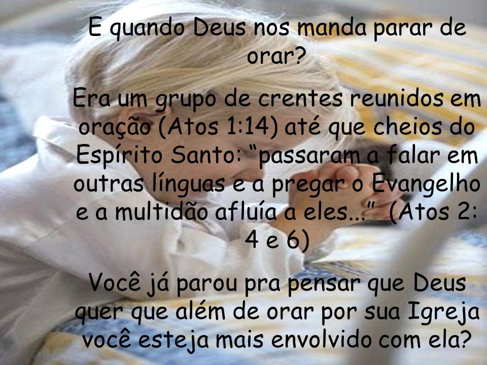 E quando Deus nos manda parar de orar? Era um grupo de crentes reunidos em oração (Atos 1:14) até que cheios do Espírito Santo: passaram a falar em ou