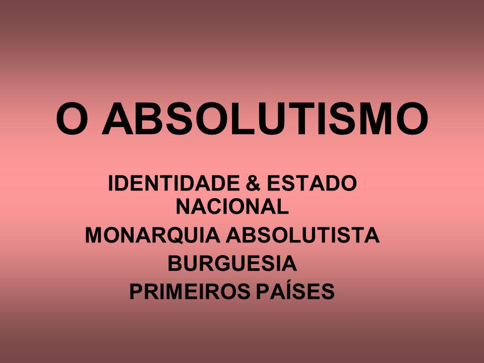 O ABSOLUTISMO IDENTIDADE & ESTADO NACIONAL MONARQUIA ABSOLUTISTA BURGUESIA PRIMEIROS PAÍSES