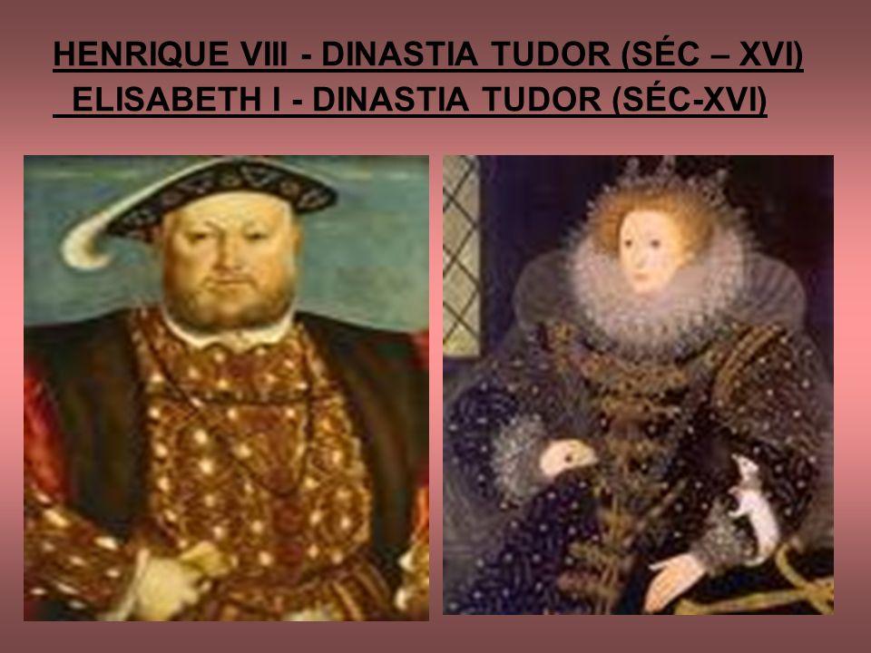 HENRIQUE VIII - DINASTIA TUDOR (SÉC – XVI) ELISABETH I - DINASTIA TUDOR (SÉC-XVI)