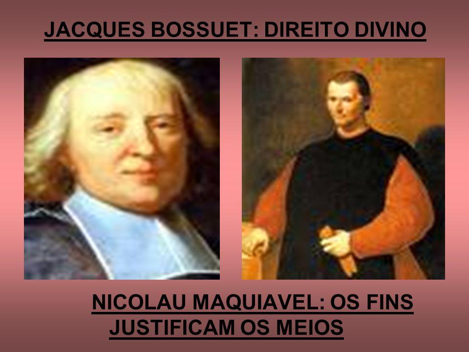 JACQUES BOSSUET: DIREITO DIVINO NICOLAU MAQUIAVEL: OS FINS JUSTIFICAM OS MEIOS