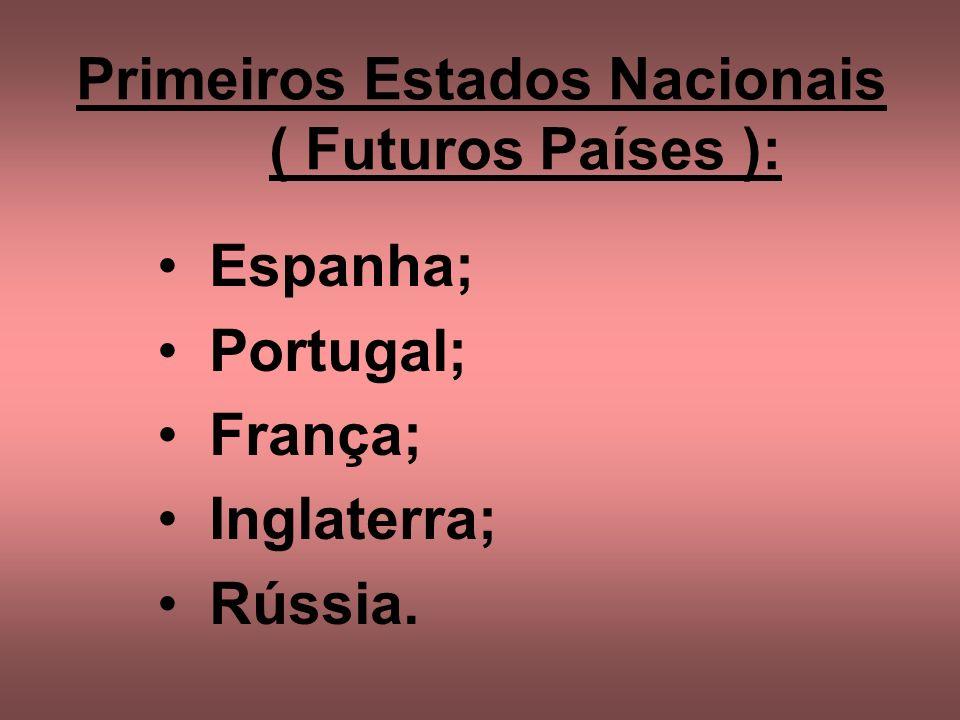 Primeiros Estados Nacionais ( Futuros Países ): Espanha; Portugal; França; Inglaterra; Rússia.