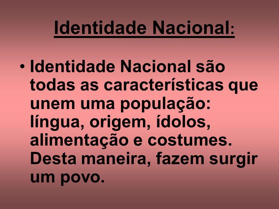 Identidade Nacional : Identidade Nacional são todas as características que unem uma população: língua, origem, ídolos, alimentação e costumes. Desta m