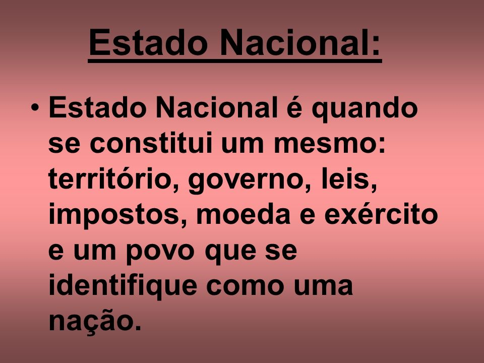 Estado Nacional: Estado Nacional é quando se constitui um mesmo: território, governo, leis, impostos, moeda e exército e um povo que se identifique co