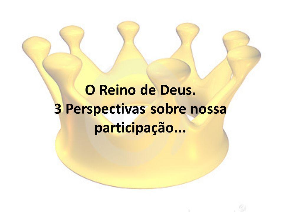 O Reino de Deus. 3 Perspectivas sobre nossa participação...