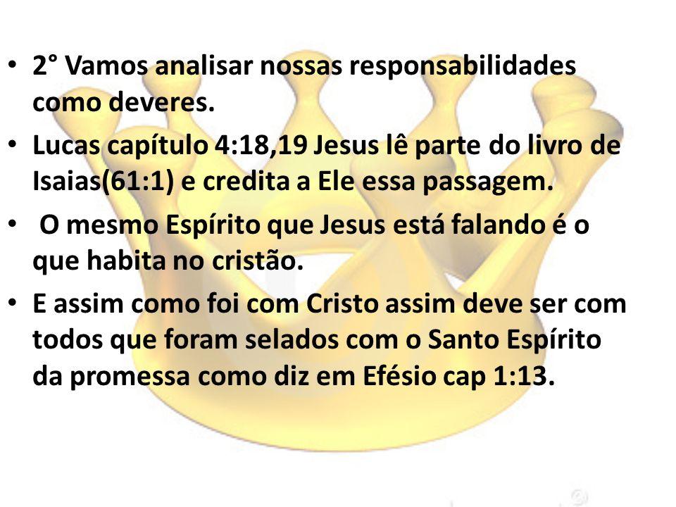2° Vamos analisar nossas responsabilidades como deveres. Lucas capítulo 4:18,19 Jesus lê parte do livro de Isaias(61:1) e credita a Ele essa passagem.