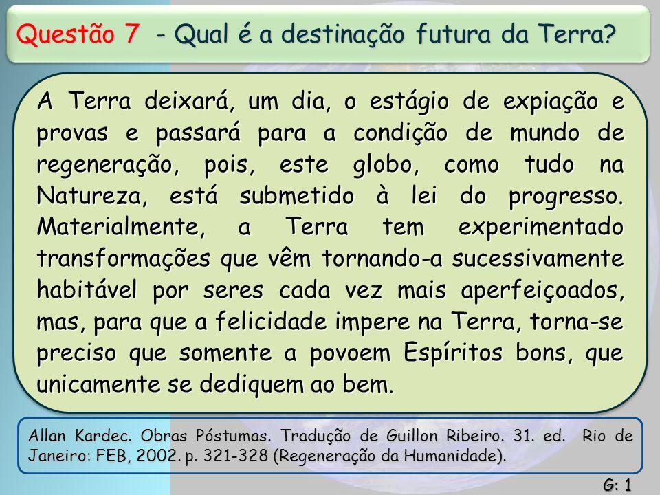 Questão 7 - Qual é a destinação futura da Terra? A Terra deixará, um dia, o estágio de expiação e provas e passará para a condição de mundo de regener