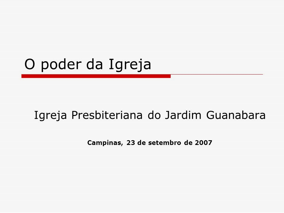 O poder da Igreja Igreja Presbiteriana do Jardim Guanabara Campinas, 23 de setembro de 2007