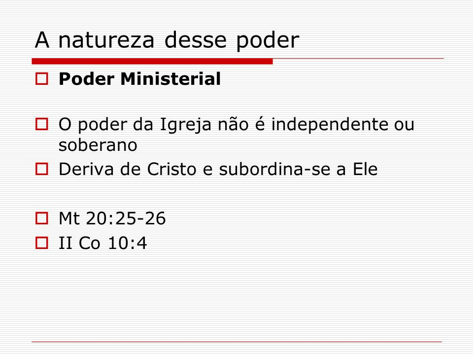 A natureza desse poder Poder Ministerial O poder da Igreja não é independente ou soberano Deriva de Cristo e subordina-se a Ele Mt 20:25-26 II Co 10:4