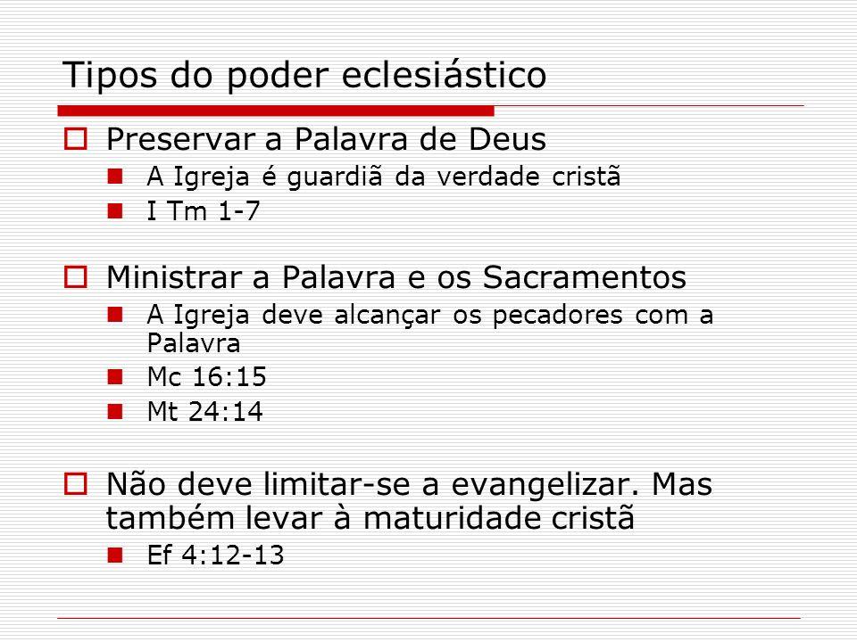 Tipos do poder eclesiástico Preservar a Palavra de Deus A Igreja é guardiã da verdade cristã I Tm 1-7 Ministrar a Palavra e os Sacramentos A Igreja de