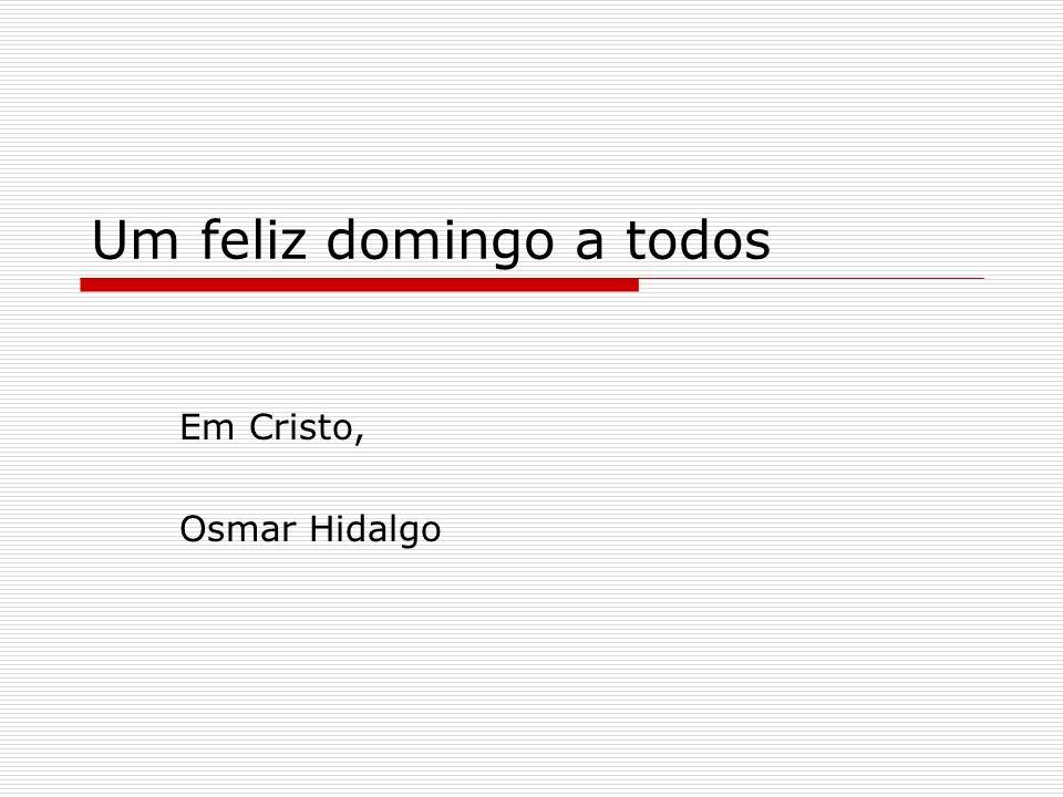 Um feliz domingo a todos Em Cristo, Osmar Hidalgo