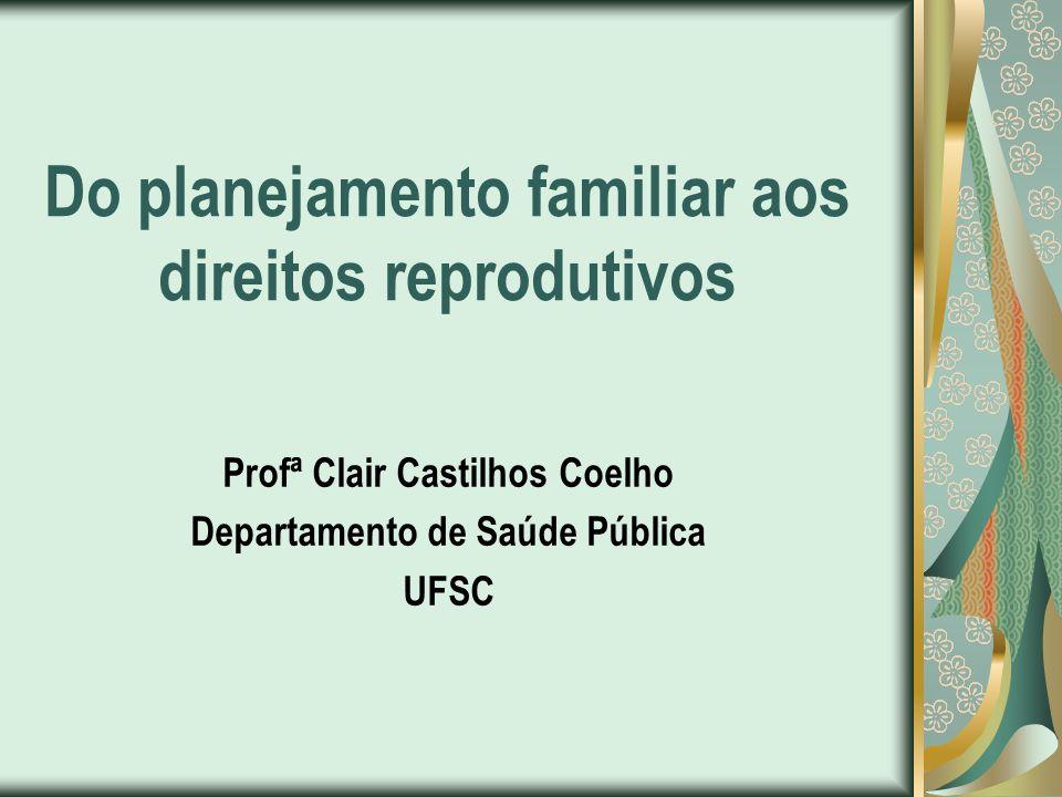 Do planejamento familiar aos direitos reprodutivos Profª Clair Castilhos Coelho Departamento de Saúde Pública UFSC