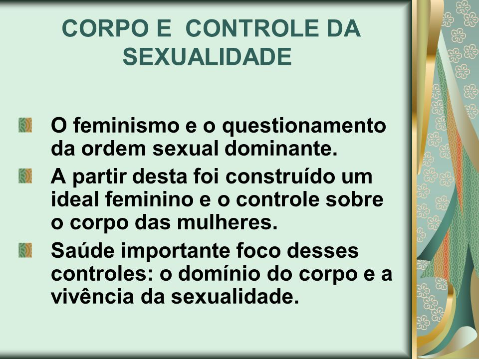 CORPO E CONTROLE DA SEXUALIDADE O feminismo e o questionamento da ordem sexual dominante. A partir desta foi construído um ideal feminino e o controle