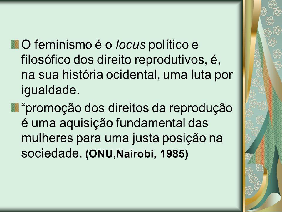 O feminismo é o locus político e filosófico dos direito reprodutivos, é, na sua história ocidental, uma luta por igualdade. promoção dos direitos da r