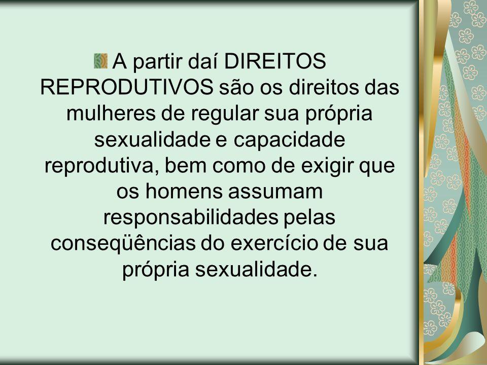A partir daí DIREITOS REPRODUTIVOS são os direitos das mulheres de regular sua própria sexualidade e capacidade reprodutiva, bem como de exigir que os