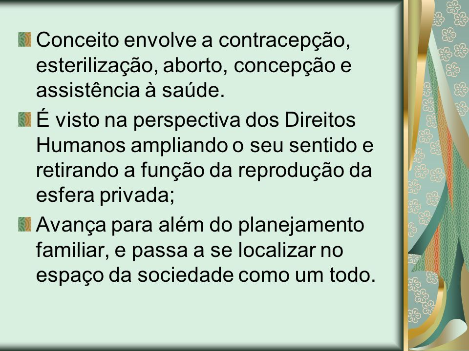 Conceito envolve a contracepção, esterilização, aborto, concepção e assistência à saúde. É visto na perspectiva dos Direitos Humanos ampliando o seu s
