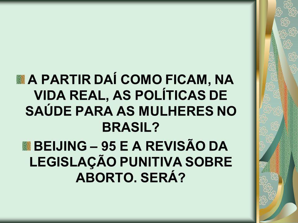 A PARTIR DAÍ COMO FICAM, NA VIDA REAL, AS POLÍTICAS DE SAÚDE PARA AS MULHERES NO BRASIL? BEIJING – 95 E A REVISÃO DA LEGISLAÇÃO PUNITIVA SOBRE ABORTO.